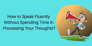 How to Speak Fluently Without Spending Time in Processing Your Thoughts?