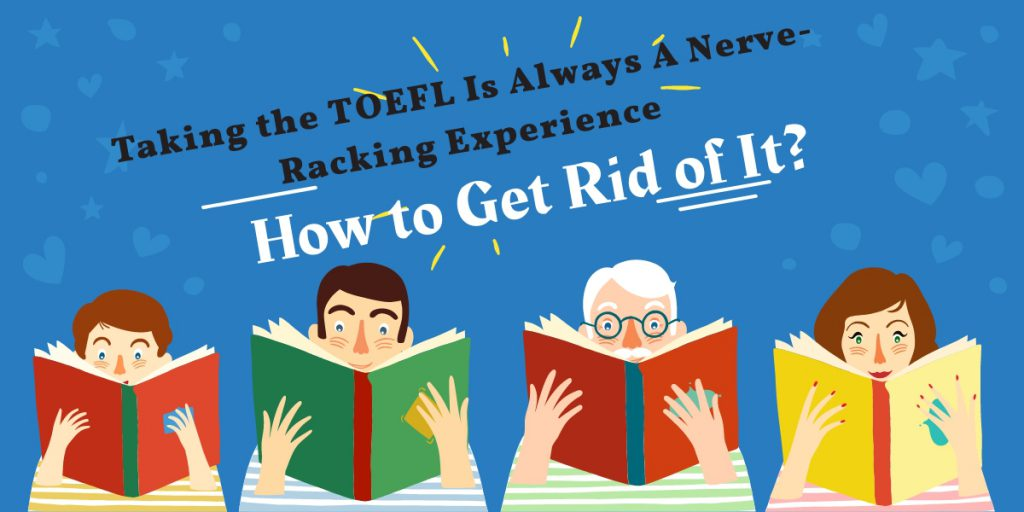 Taking the TOEFL Is Always A Nerve-Racking Experience – How to Get Rid of It?
