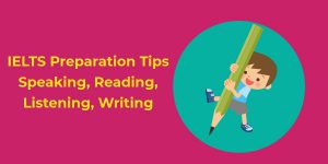 IELTS Preparation Tips – Speaking, Reading, Listening, Writing